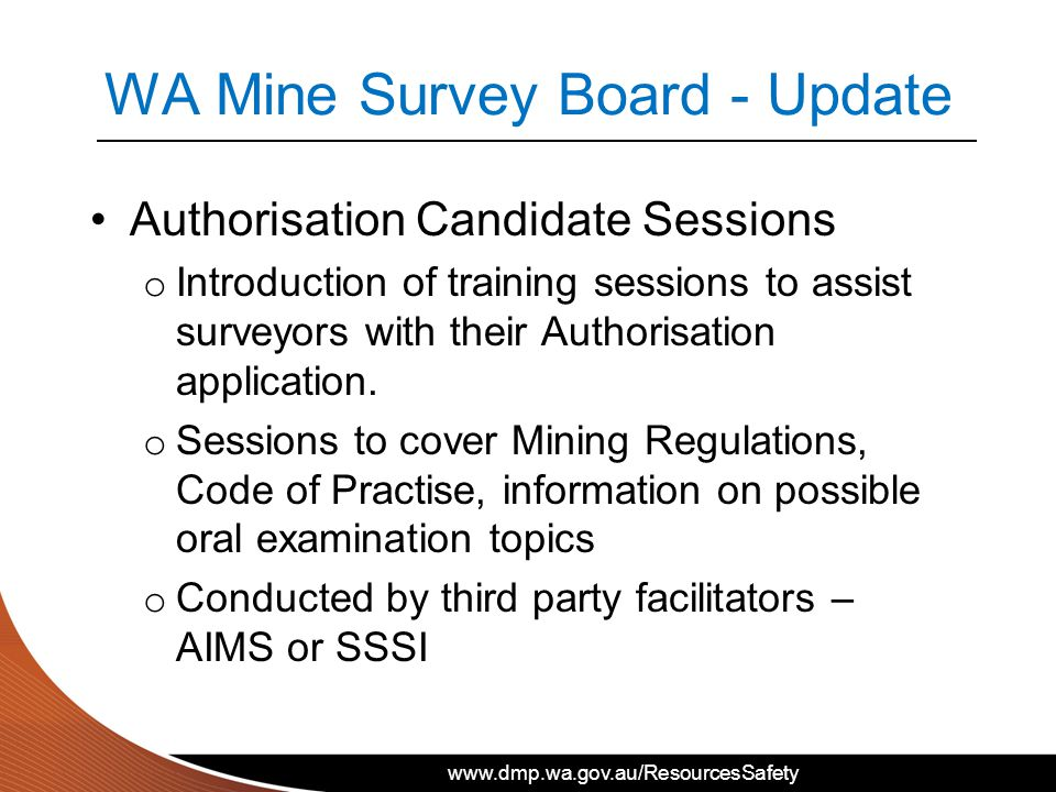 www.dmp.wa.gov.au/ResourcesSafety WA Mine Survey Board - Update Authorisation Candidate Sessions o Introduction of training sessions to assist surveyors with their Authorisation application.