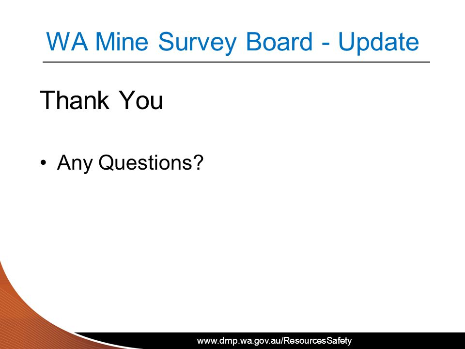 www.dmp.wa.gov.au/ResourcesSafety WA Mine Survey Board - Update Thank You Any Questions?