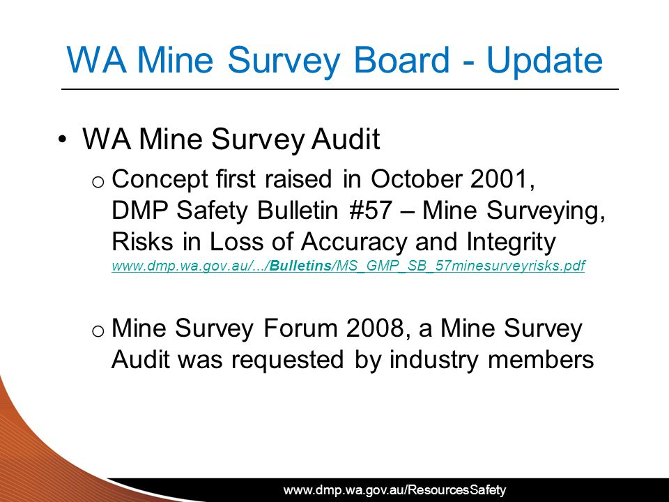 www.dmp.wa.gov.au/ResourcesSafety WA Mine Survey Board - Update WA Mine Survey Audit o Concept first raised in October 2001, DMP Safety Bulletin #57 – Mine Surveying, Risks in Loss of Accuracy and Integrity www.dmp.wa.gov.au/.../Bulletins/MS_GMP_SB_57minesurveyrisks.pdf www.dmp.wa.gov.au/.../Bulletins/MS_GMP_SB_57minesurveyrisks.pdf o Mine Survey Forum 2008, a Mine Survey Audit was requested by industry members