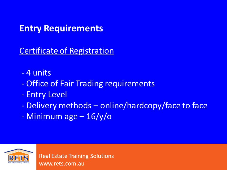 Entry Requirements Certificate of Registration - 4 units - Office of Fair Trading requirements - Entry Level - Delivery methods – online/hardcopy/face to face - Minimum age – 16/y/o Real Estate Training Solutions www.rets.com.au
