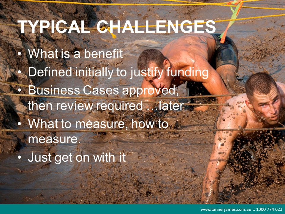 www.tannerjames.com.au :: 1300 774 623 TYPICAL CHALLENGES What is a benefit Defined initially to justify funding Business Cases approved, then review required …later What to measure, how to measure.
