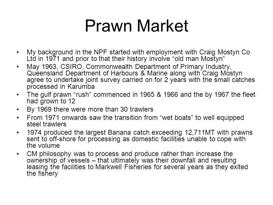 Prawn Market My background in the NPF started with employment with Craig Mostyn Co Ltd in 1971 and prior to that their history involve old man Mostyn May 1963, CSIRO, Commonwealth Department of Primary Industry, Queensland Department of Harbours & Marine along with Craig Mostyn agree to undertake joint survey carried on for 2 years with the small catches processed in Karumba The gulf prawn rush commenced in 1965 & 1966 and the by 1967 the fleet had grown to 12 By 1969 there were more than 30 trawlers From 1971 onwards saw the transition from wet boats to well equipped steel trawlers 1974 produced the largest Banana catch exceeding 12,711MT with prawns sent to off-shore for processing as domestic facilities unable to cope with the volume CM philosophy was to process and produce rather than increase the ownership of vessels – that ultimately was their downfall and resulting leasing the facilities to Markwell Fisheries for several years as they exited the fishery