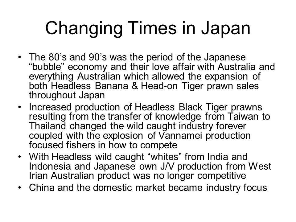 Changing Times in Japan The 80's and 90's was the period of the Japanese bubble economy and their love affair with Australia and everything Australian which allowed the expansion of both Headless Banana & Head-on Tiger prawn sales throughout Japan Increased production of Headless Black Tiger prawns resulting from the transfer of knowledge from Taiwan to Thailand changed the wild caught industry forever coupled with the explosion of Vannamei production focused fishers in how to compete With Headless wild caught whites from India and Indonesia and Japanese own J/V production from West Irian Australian product was no longer competitive China and the domestic market became industry focus
