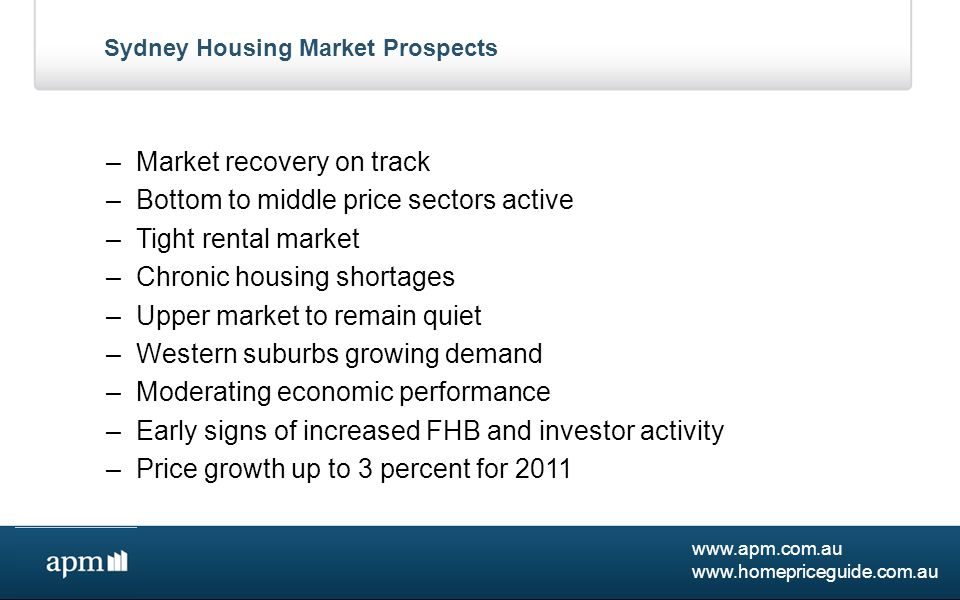 www.apm.com.au www.homepriceguide.com.au Major Capitals 2011-12 Housing Market Prospects Generally –Economic growth to accelerate fuelled by resources boom – $300 billion projects in pipeline –Prospect of full employment and skilled labour shortages –Upward pressure on wages –Mixed sector performance and moderate inflation - interest rates on hold –Population increases fuelled by higher immigration –High AUD implications for some regions –Shortage of supply to continue in most areas