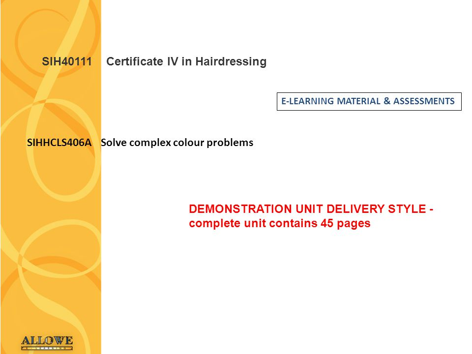 SIH40111 Certificate IV in Hairdressing E-LEARNING MATERIAL & ASSESSMENTS SIHHCLS406A Solve complex colour problems DEMONSTRATION UNIT DELIVERY STYLE