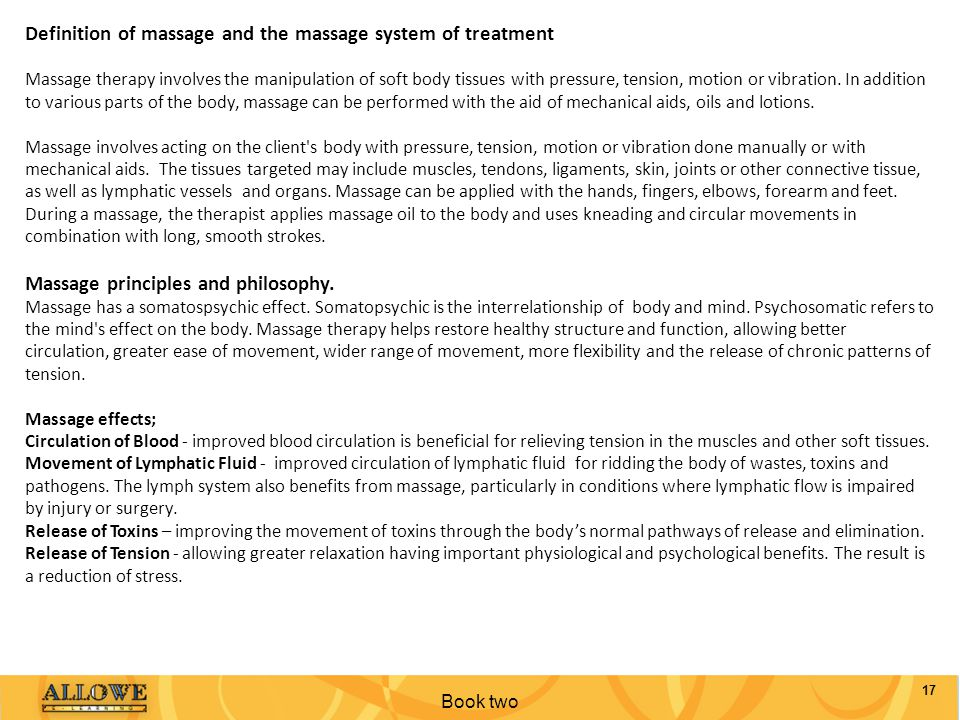 Book two 17 Definition of massage and the massage system of treatment Massage therapy involves the manipulation of soft body tissues with pressure, te