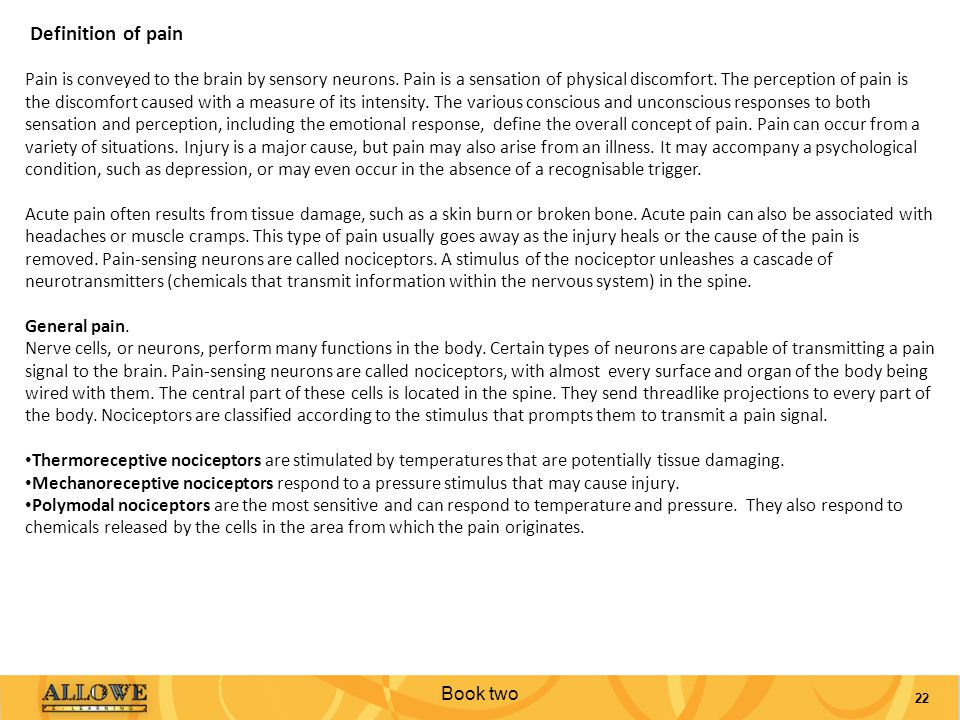 Book two 22 Definition of pain Pain is conveyed to the brain by sensory neurons. Pain is a sensation of physical discomfort. The perception of pain is