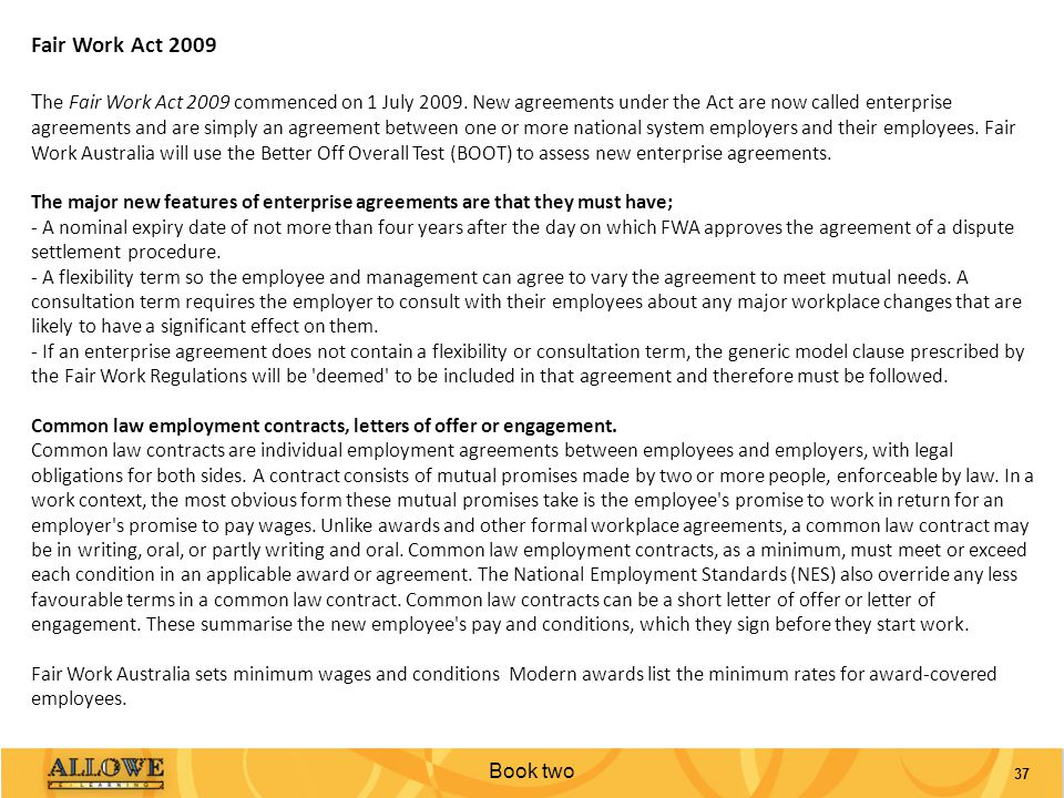 Book two 37 Fair Work Act 2009 T he Fair Work Act 2009 commenced on 1 July 2009. New agreements under the Act are now called enterprise agreements and