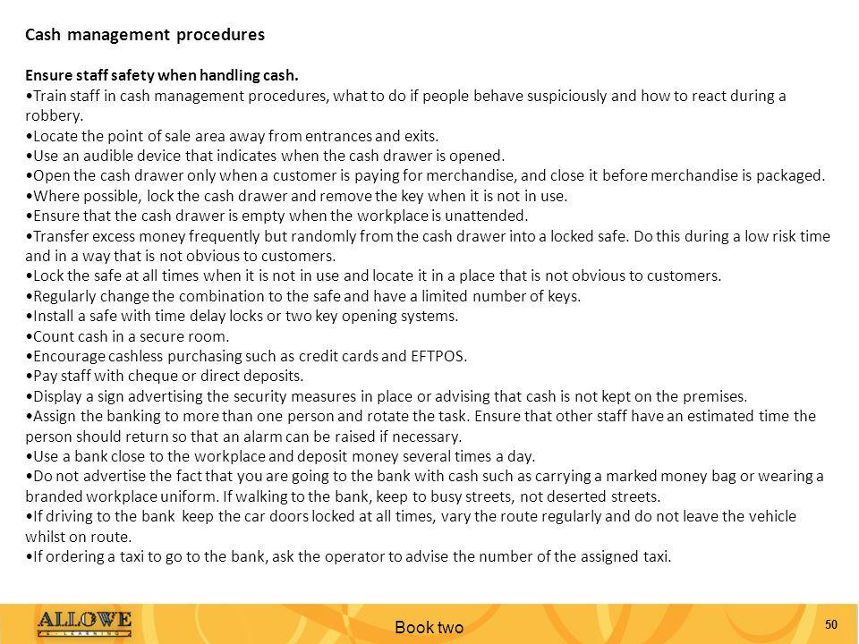 Book two 50 Cash management procedures Ensure staff safety when handling cash. Train staff in cash management procedures, what to do if people behave
