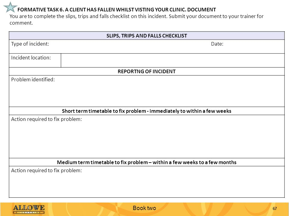 67 FORMATIVE TASK 6. A CLIENT HAS FALLEN WHILST VISTING YOUR CLINIC. DOCUMENT You are to complete the slips, trips and falls checklist on this inciden