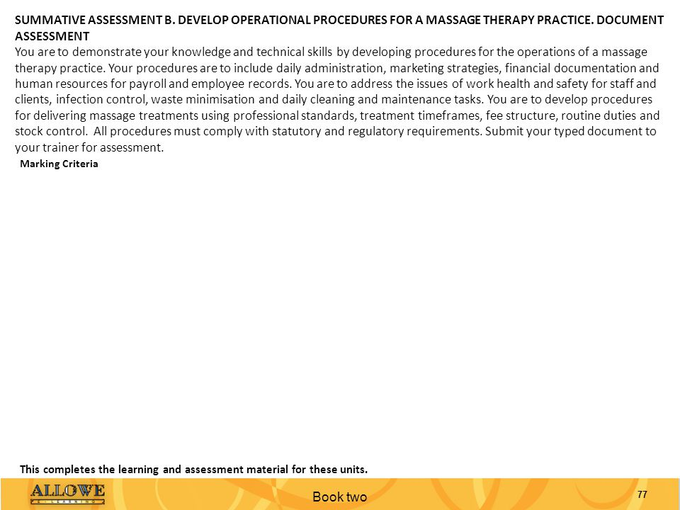 Book two 77 SUMMATIVE ASSESSMENT B. DEVELOP OPERATIONAL PROCEDURES FOR A MASSAGE THERAPY PRACTICE. DOCUMENT ASSESSMENT You are to demonstrate your kno