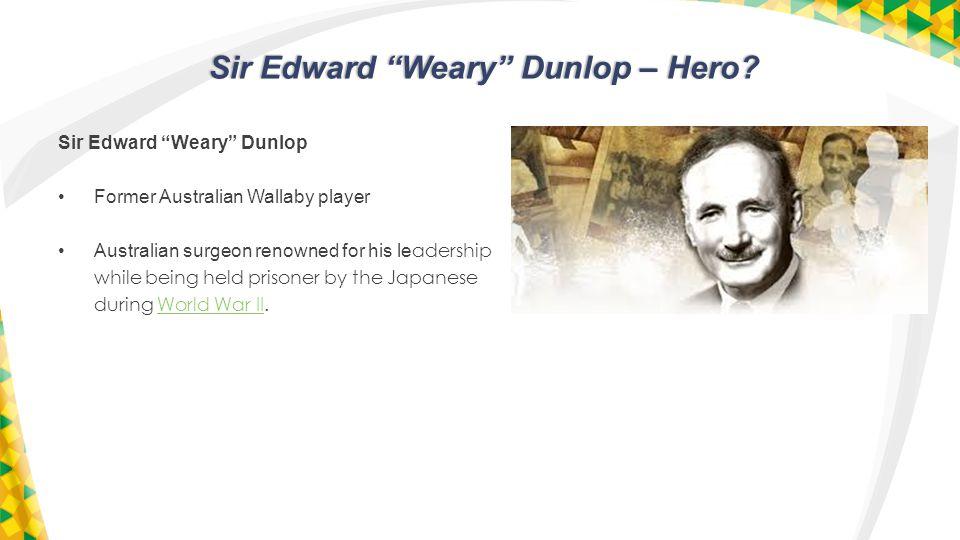 Sir Edward Weary Dunlop – Hero. Sir Edward Weary Dunlop – Hero.