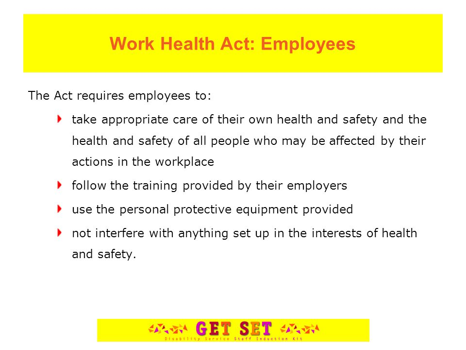 Work Health Act: Employees The Act requires employees to: take appropriate care of their own health and safety and the health and safety of all people who may be affected by their actions in the workplace follow the training provided by their employers use the personal protective equipment provided not interfere with anything set up in the interests of health and safety.