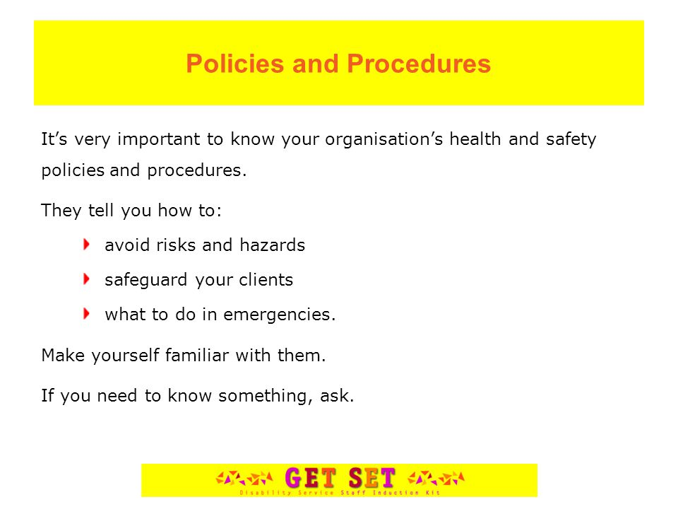 Policies and Procedures It's very important to know your organisation's health and safety policies and procedures.