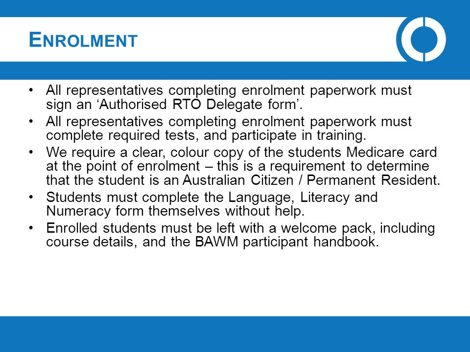 E NROLMENT All representatives completing enrolment paperwork must sign an 'Authorised RTO Delegate form'. All representatives completing enrolment pa