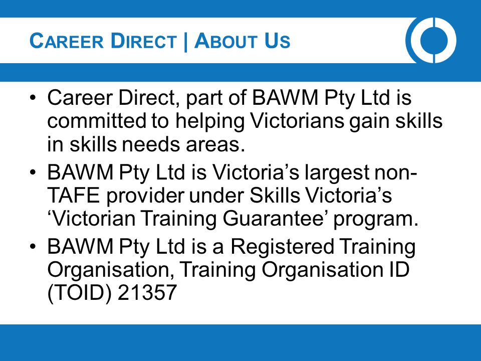 C AREER D IRECT | A BOUT U S Career Direct, part of BAWM Pty Ltd is committed to helping Victorians gain skills in skills needs areas. BAWM Pty Ltd is