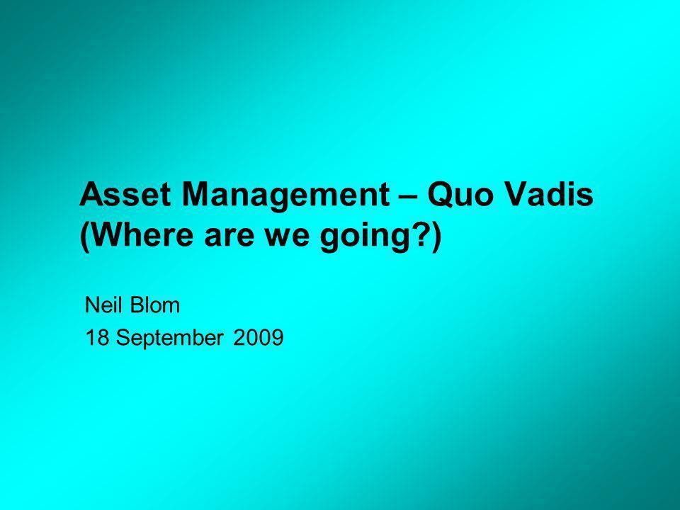 Asset Management – Quo Vadis (Where are we going ) Neil Blom 18 September 2009