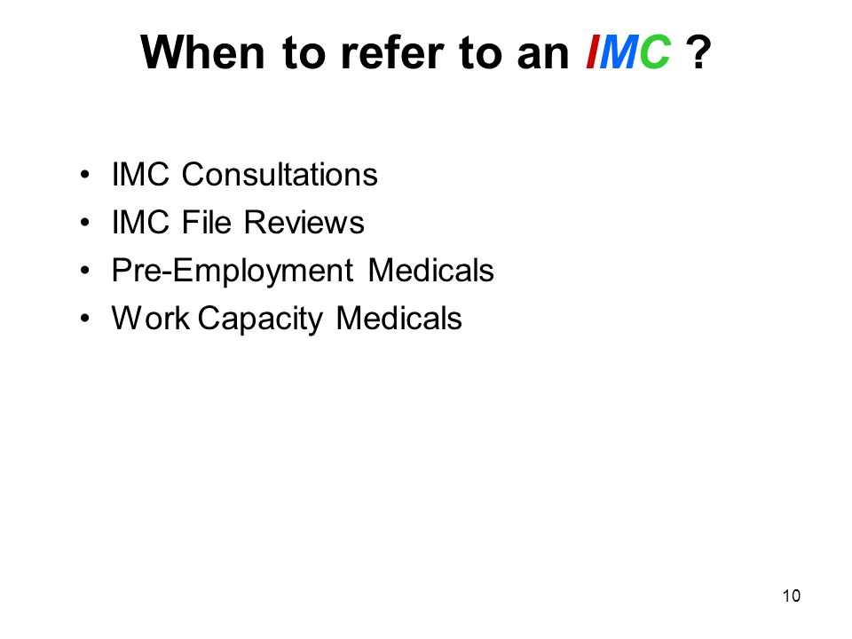 10 When to refer to an IMC ? IMC Consultations IMC File Reviews Pre-Employment Medicals Work Capacity Medicals