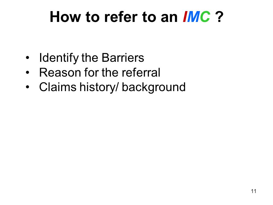 11 How to refer to an IMC ? Identify the Barriers Reason for the referral Claims history/ background