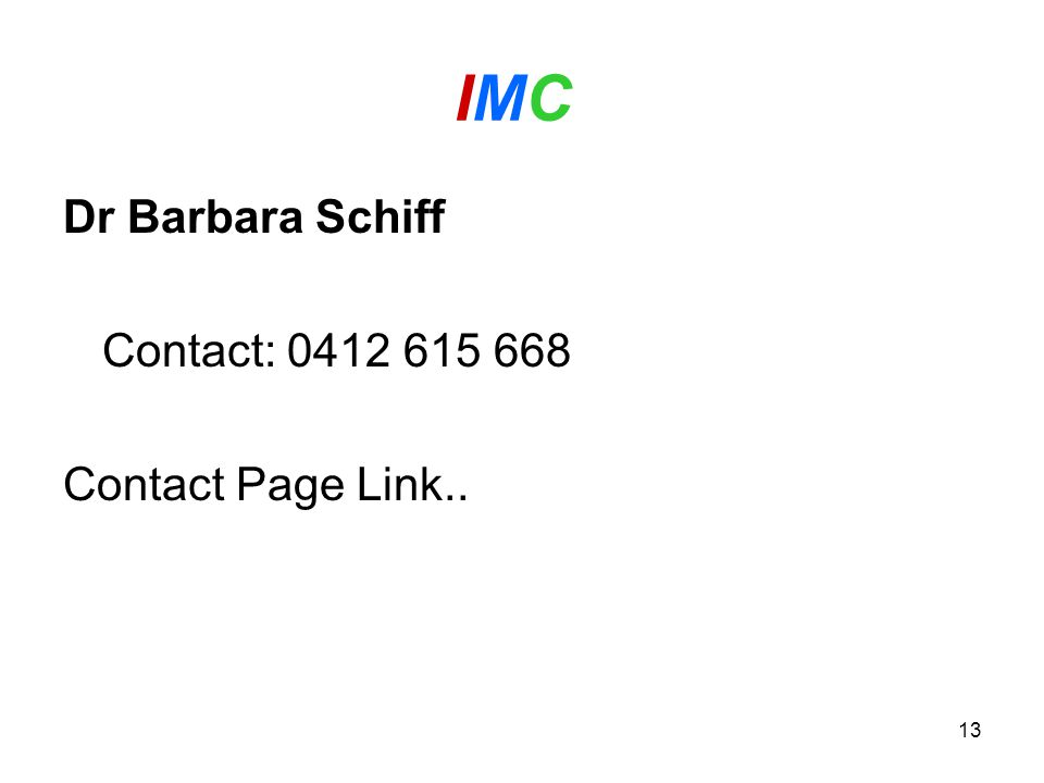 13 IMC IMC Dr Barbara Schiff Contact: 0412 615 668 Contact Page Link..