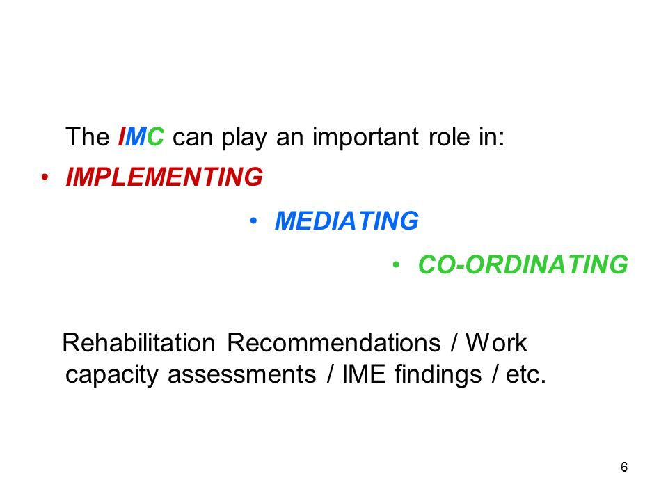 6 The IMC can play an important role in: IMPLEMENTING MEDIATING CO-ORDINATING Rehabilitation Recommendations / Work capacity assessments / IME findings / etc.