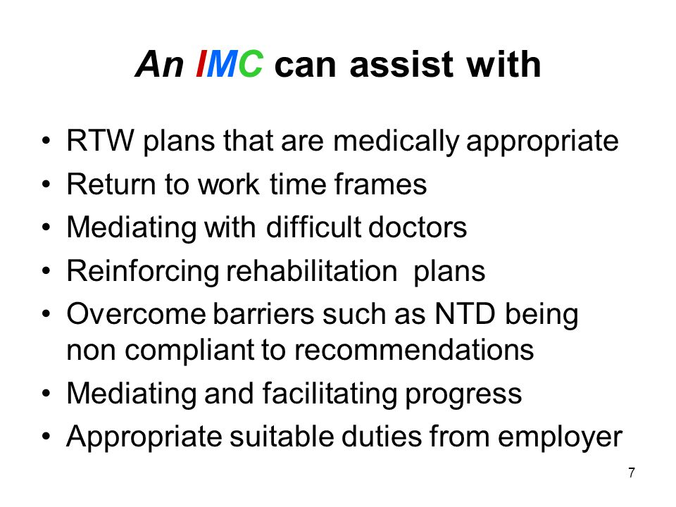 7 An IMC can assist with RTW plans that are medically appropriate Return to work time frames Mediating with difficult doctors Reinforcing rehabilitation plans Overcome barriers such as NTD being non compliant to recommendations Mediating and facilitating progress Appropriate suitable duties from employer