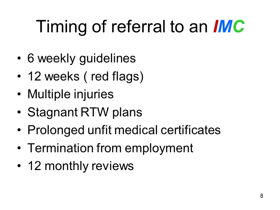 Timing of referral to an IMC 6 weekly guidelines 12 weeks ( red flags) Multiple injuries Stagnant RTW plans Prolonged unfit medical certificates Termination from employment 12 monthly reviews 8