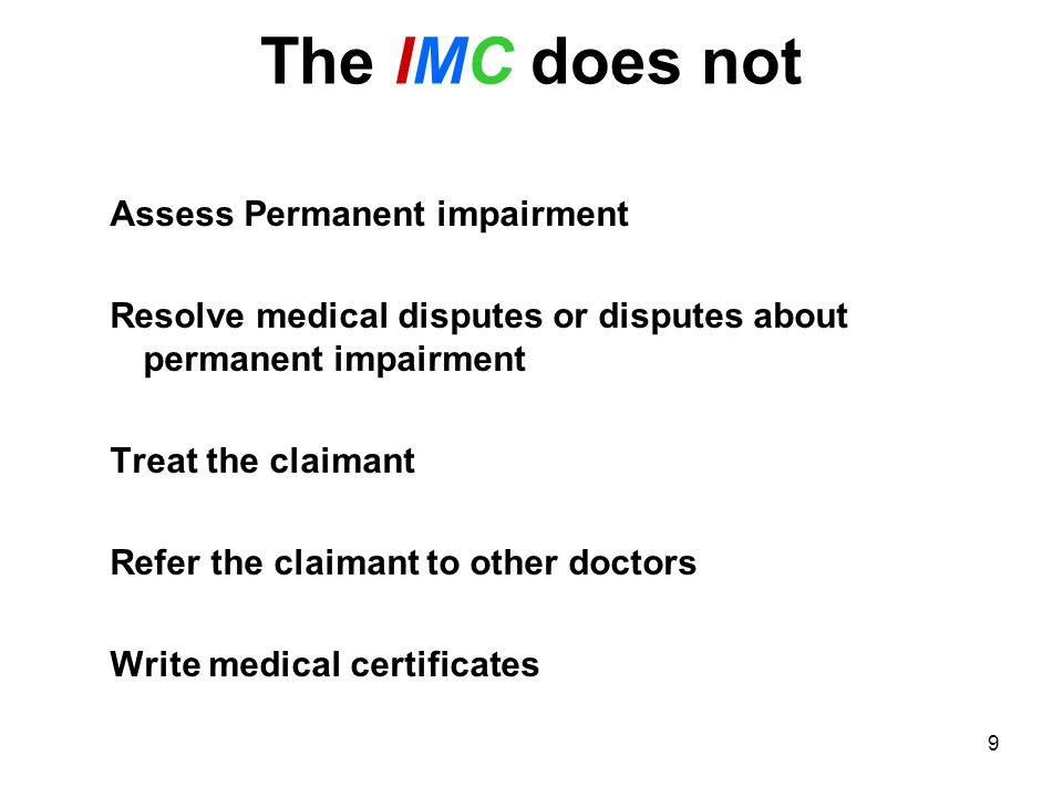 9 The IMC does not Assess Permanent impairment Resolve medical disputes or disputes about permanent impairment Treat the claimant Refer the claimant to other doctors Write medical certificates