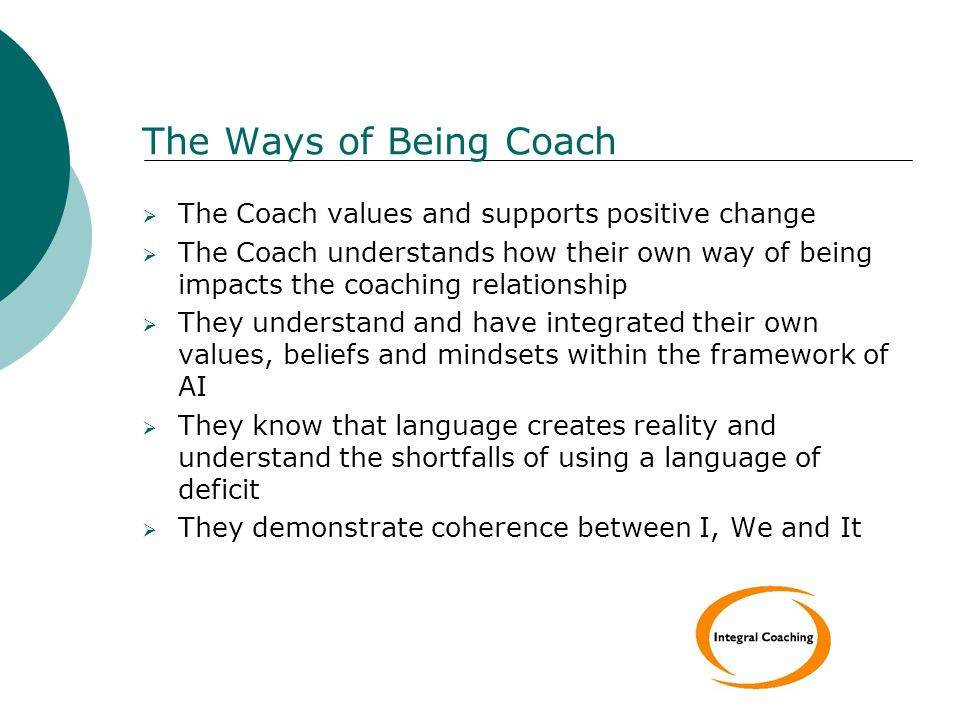 The Ways of Being Coach  The Coach values and supports positive change  The Coach understands how their own way of being impacts the coaching relationship  They understand and have integrated their own values, beliefs and mindsets within the framework of AI  They know that language creates reality and understand the shortfalls of using a language of deficit  They demonstrate coherence between I, We and It