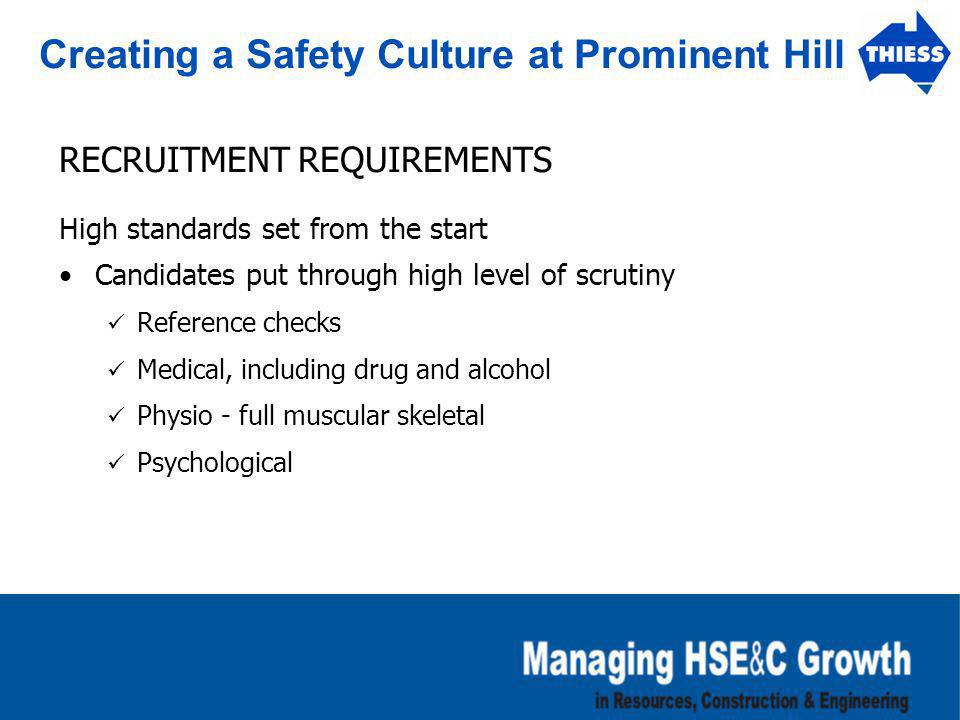 Creating a Safety Culture at Prominent Hill RECRUITMENT REQUIREMENTS High standards set from the start Candidates put through high level of scrutiny R