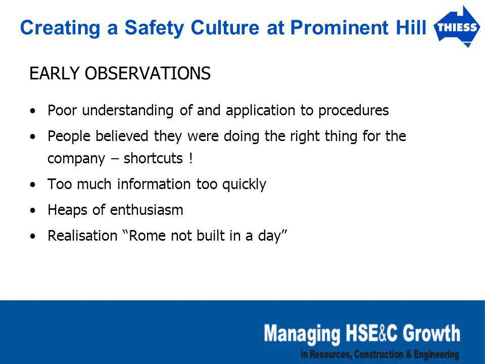 Creating a Safety Culture at Prominent Hill EARLY OBSERVATIONS Poor understanding of and application to procedures People believed they were doing the