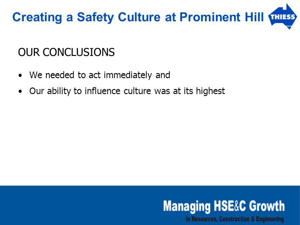 Creating a Safety Culture at Prominent Hill OUR CONCLUSIONS We needed to act immediately and Our ability to influence culture was at its highest