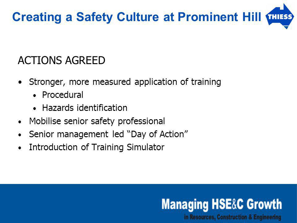 Creating a Safety Culture at Prominent Hill ACTIONS AGREED Stronger, more measured application of training Procedural Hazards identification Mobilise