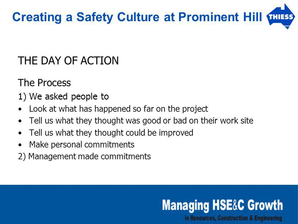 Creating a Safety Culture at Prominent Hill THE DAY OF ACTION The Process 1) We asked people to Look at what has happened so far on the project Tell u