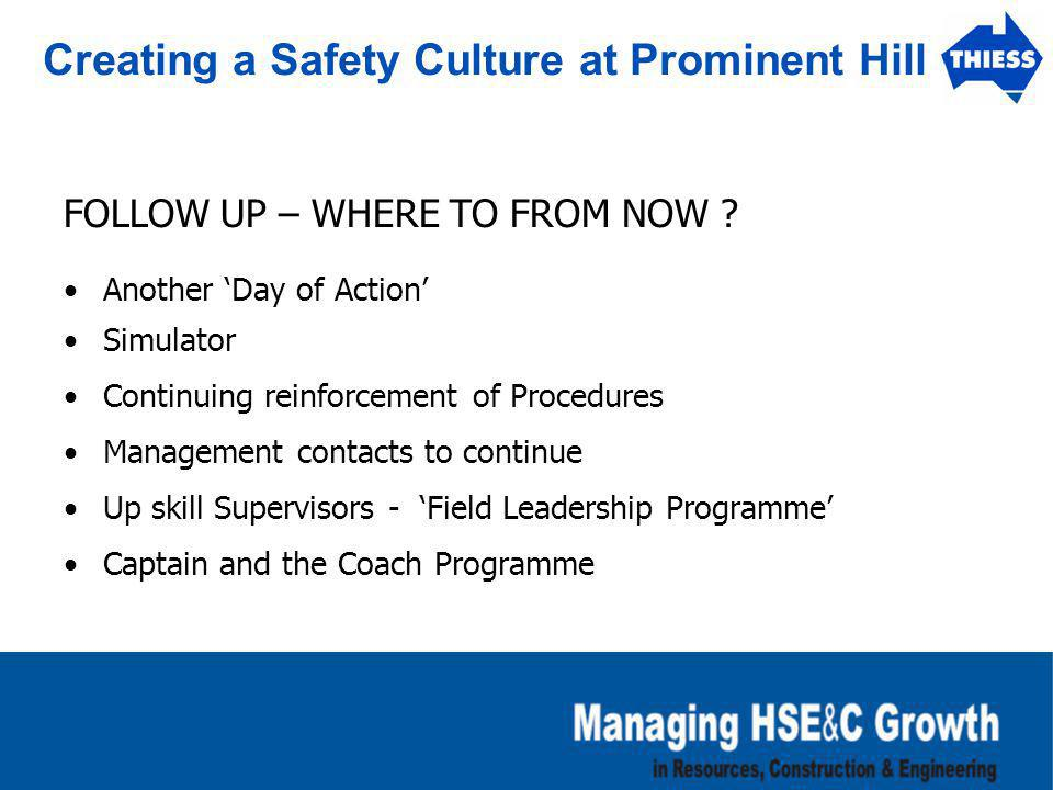 Creating a Safety Culture at Prominent Hill FOLLOW UP – WHERE TO FROM NOW ? Another 'Day of Action' Simulator Continuing reinforcement of Procedures M