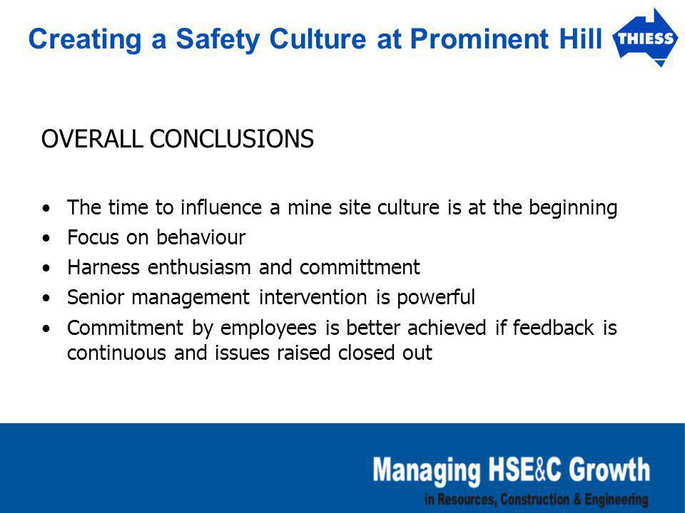 Creating a Safety Culture at Prominent Hill OVERALL CONCLUSIONS The time to influence a mine site culture is at the beginning Focus on behaviour Harne