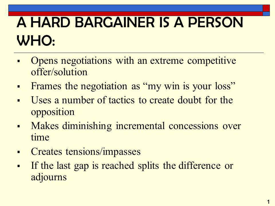 1 A HARD BARGAINER IS A PERSON WHO:  Opens negotiations with an extreme competitive offer/solution  Frames the negotiation as my win is your loss  Uses a number of tactics to create doubt for the opposition  Makes diminishing incremental concessions over time  Creates tensions/impasses  If the last gap is reached splits the difference or adjourns