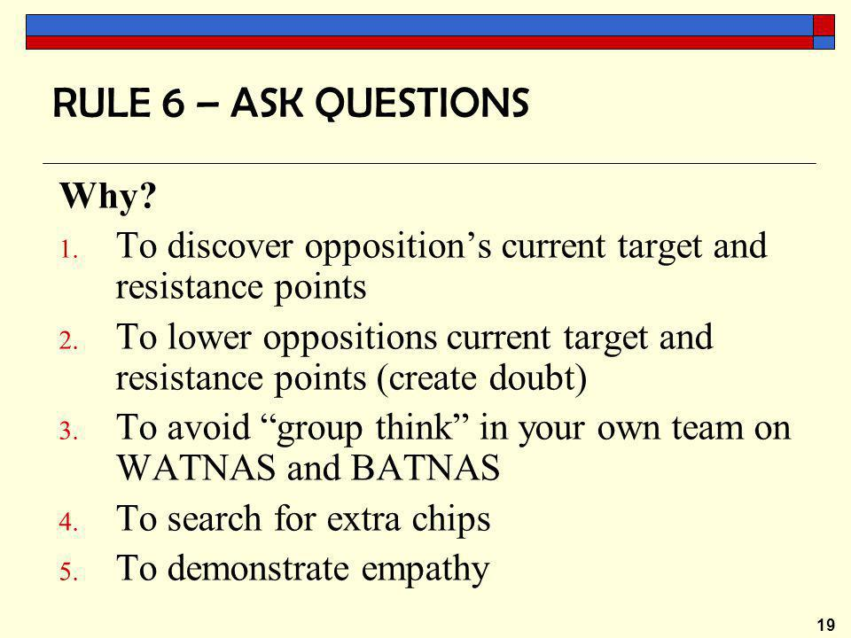 19 RULE 6 – ASK QUESTIONS Why. 1. To discover opposition's current target and resistance points 2.