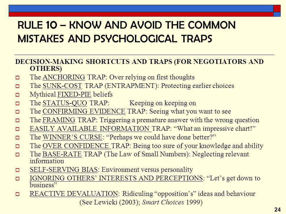 24 RULE 10 – KNOW AND AVOID THE COMMON MISTAKES AND PSYCHOLOGICAL TRAPS DECISION-MAKING SHORTCUTS AND TRAPS (FOR NEGOTIATORS AND OTHERS)  The ANCHORING TRAP: Over relying on first thoughts  The SUNK-COST TRAP (ENTRAPMENT): Protecting earlier choices  Mythical FIXED-PIE beliefs  The STATUS-QUO TRAP: Keeping on keeping on  The CONFIRMING EVIDENCE TRAP: Seeing what you want to see  The FRAMING TRAP: Triggering a premature answer with the wrong question  EASILY AVAILABLE INFORMATION TRAP: What an impressive chart!  The WINNER'S CURSE: Perhaps we could have done better  The OVER CONFIDENCE TRAP: Being too sure of your knowledge and ability  The BASE-RATE TRAP (The Law of Small Numbers): Neglecting relevant information  SELF-SERVING BIAS: Environment versus personality  IGNORING OTHERS' INTERESTS AND PERCEPTIONS: Let's get down to business  REACTIVE DEVALUATION: Ridiculing opposition's ideas and behaviour (See Lewicki (2003); Smart Choices 1999)