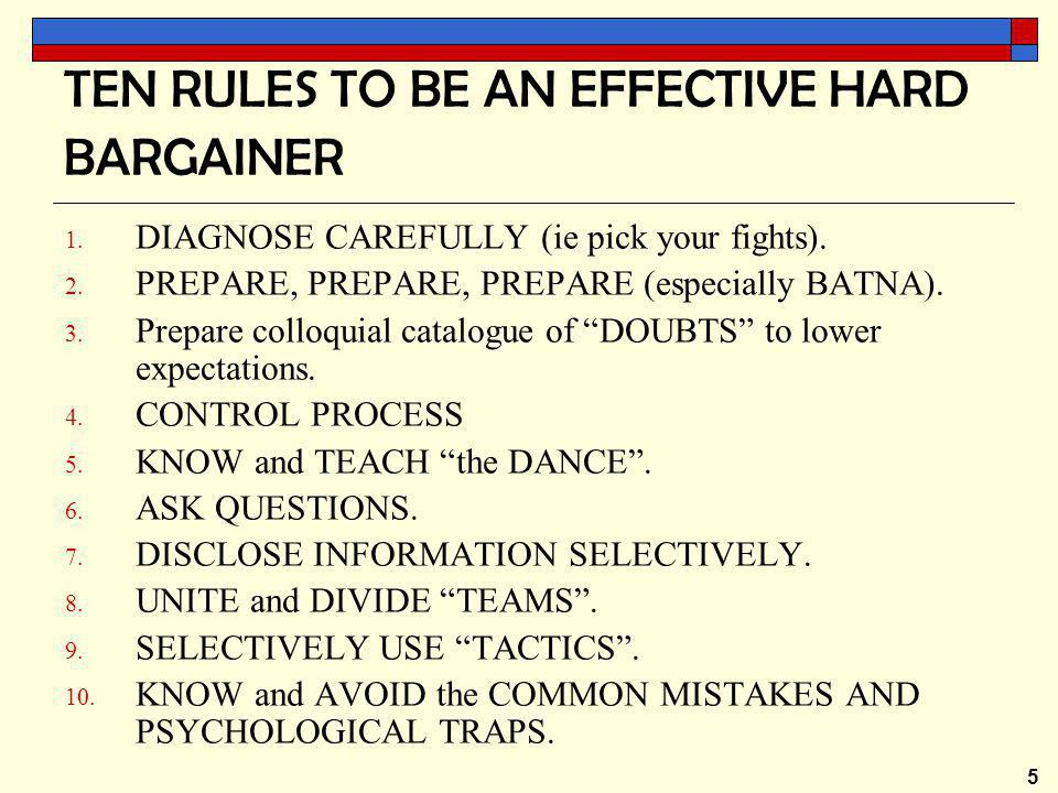 5 TEN RULES TO BE AN EFFECTIVE HARD BARGAINER 1. DIAGNOSE CAREFULLY (ie pick your fights).