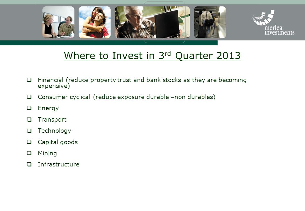 Where to Invest in 3 rd Quarter 2013  Financial (reduce property trust and bank stocks as they are becoming expensive)  Consumer cyclical (reduce exposure durable –non durables)  Energy  Transport  Technology  Capital goods  Mining  Infrastructure
