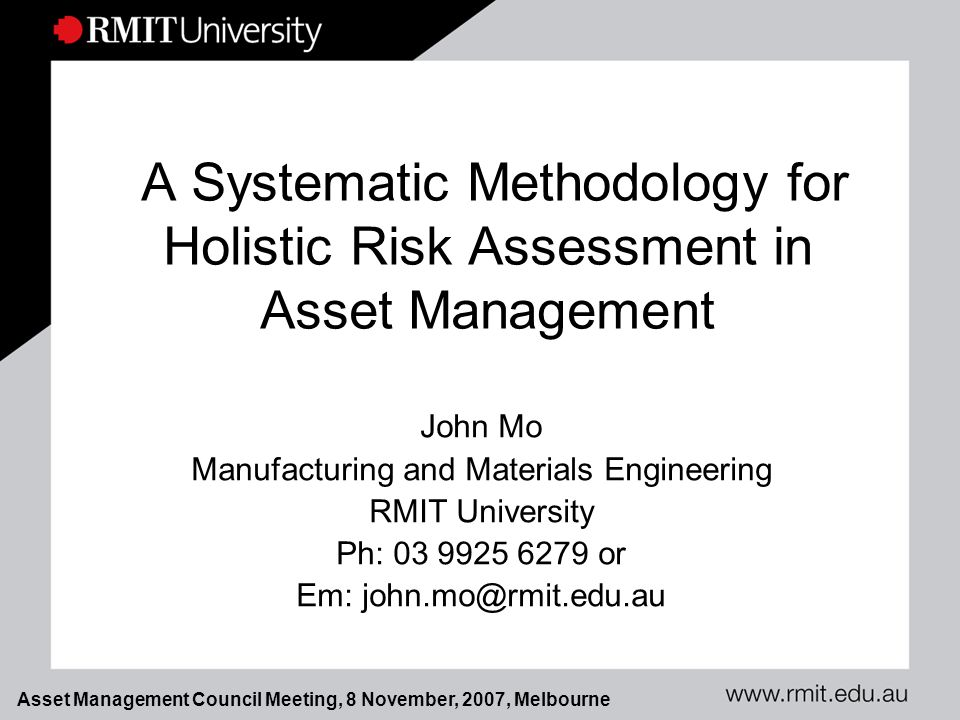 Asset Management Council Meeting, 8 November, 2007, Melbourne A Systematic Methodology for Holistic Risk Assessment in Asset Management John Mo Manufacturing and Materials Engineering RMIT University Ph: 03 9925 6279 or Em: john.mo@rmit.edu.au