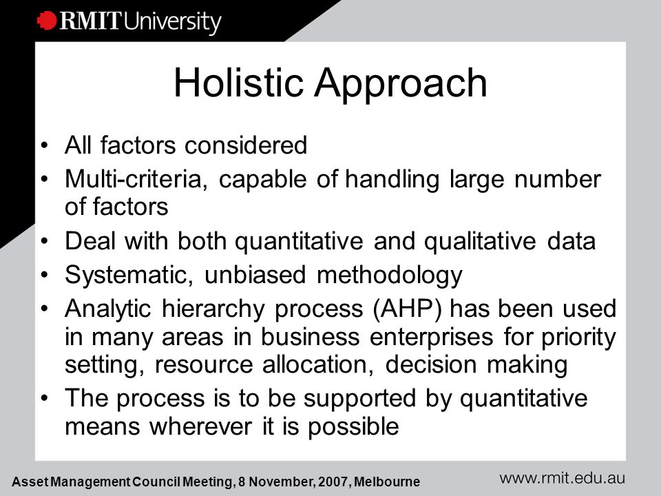 Asset Management Council Meeting, 8 November, 2007, Melbourne Holistic Approach All factors considered Multi-criteria, capable of handling large number of factors Deal with both quantitative and qualitative data Systematic, unbiased methodology Analytic hierarchy process (AHP) has been used in many areas in business enterprises for priority setting, resource allocation, decision making The process is to be supported by quantitative means wherever it is possible