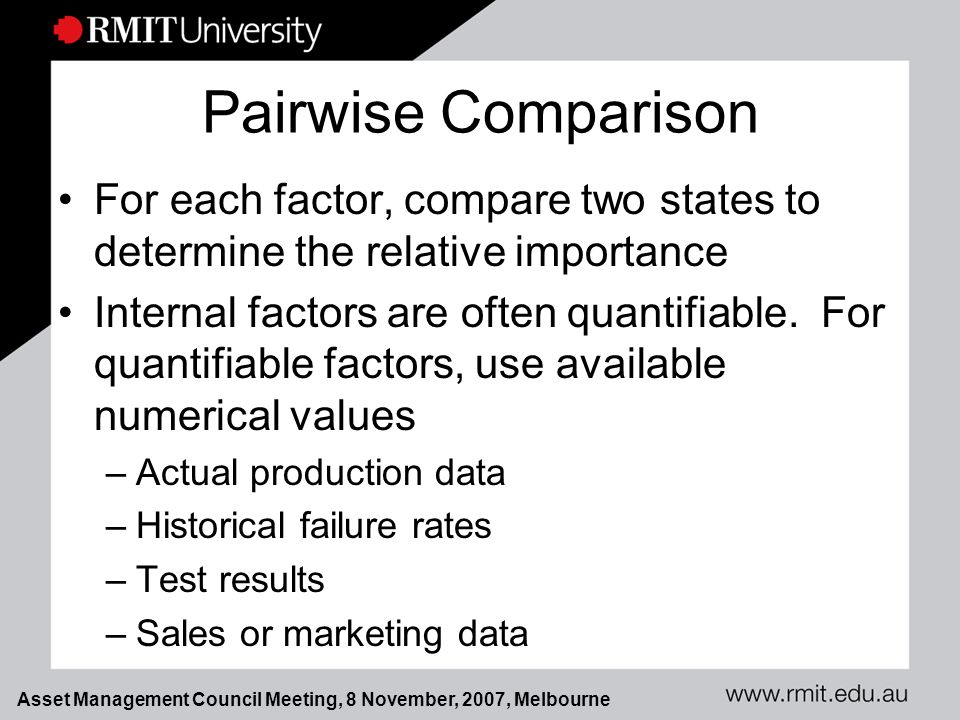 Asset Management Council Meeting, 8 November, 2007, Melbourne Pairwise Comparison For each factor, compare two states to determine the relative importance Internal factors are often quantifiable.