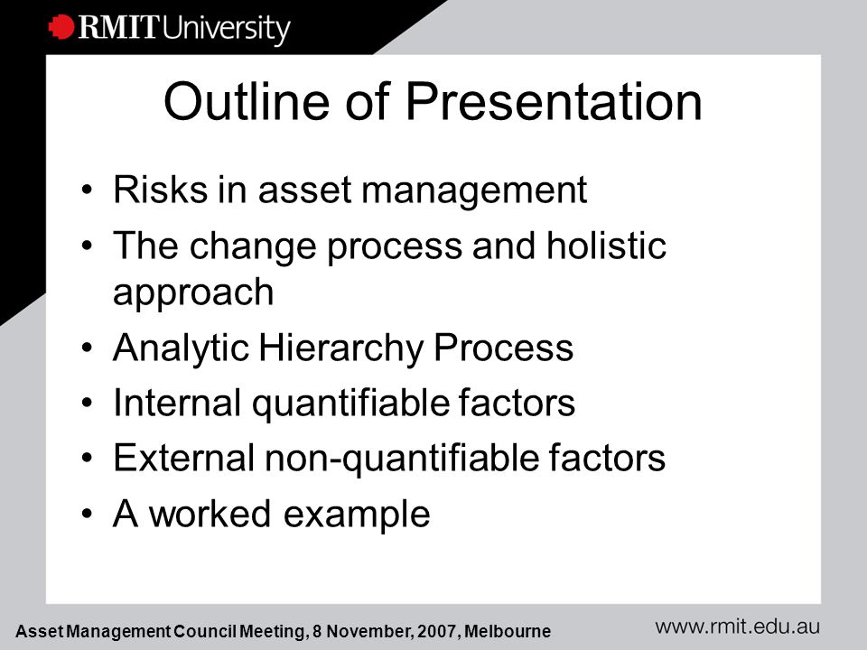 Asset Management Council Meeting, 8 November, 2007, Melbourne Outline of Presentation Risks in asset management The change process and holistic approach Analytic Hierarchy Process Internal quantifiable factors External non-quantifiable factors A worked example