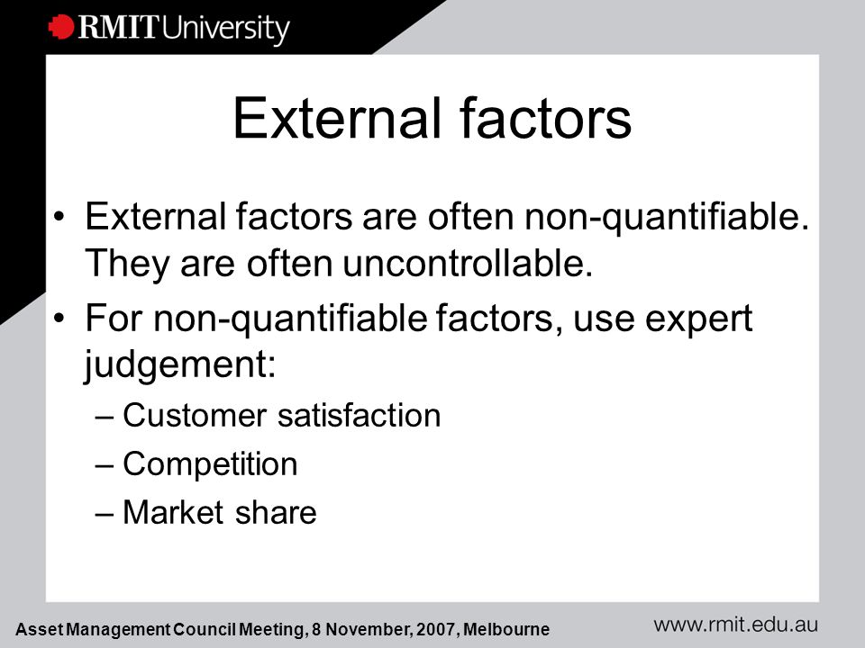 Asset Management Council Meeting, 8 November, 2007, Melbourne External factors External factors are often non-quantifiable.