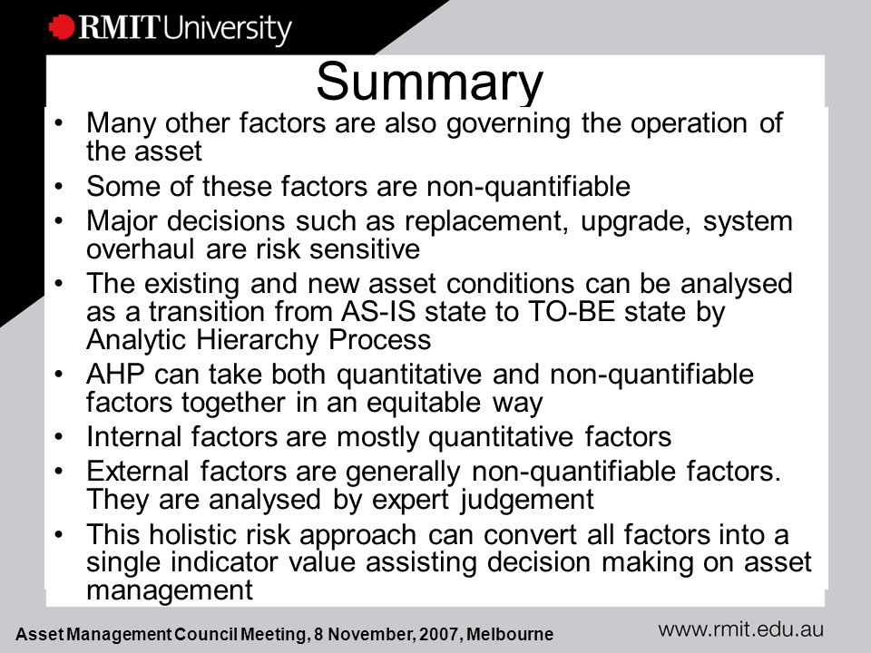 Asset Management Council Meeting, 8 November, 2007, Melbourne Summary Many other factors are also governing the operation of the asset Some of these factors are non-quantifiable Major decisions such as replacement, upgrade, system overhaul are risk sensitive The existing and new asset conditions can be analysed as a transition from AS-IS state to TO-BE state by Analytic Hierarchy Process AHP can take both quantitative and non-quantifiable factors together in an equitable way Internal factors are mostly quantitative factors External factors are generally non-quantifiable factors.