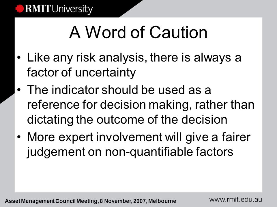 Asset Management Council Meeting, 8 November, 2007, Melbourne A Word of Caution Like any risk analysis, there is always a factor of uncertainty The indicator should be used as a reference for decision making, rather than dictating the outcome of the decision More expert involvement will give a fairer judgement on non-quantifiable factors