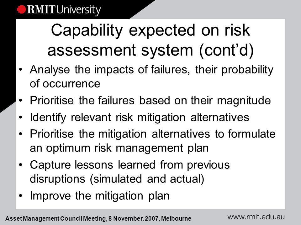 Asset Management Council Meeting, 8 November, 2007, Melbourne Capability expected on risk assessment system (cont'd) Analyse the impacts of failures, their probability of occurrence Prioritise the failures based on their magnitude Identify relevant risk mitigation alternatives Prioritise the mitigation alternatives to formulate an optimum risk management plan Capture lessons learned from previous disruptions (simulated and actual) Improve the mitigation plan