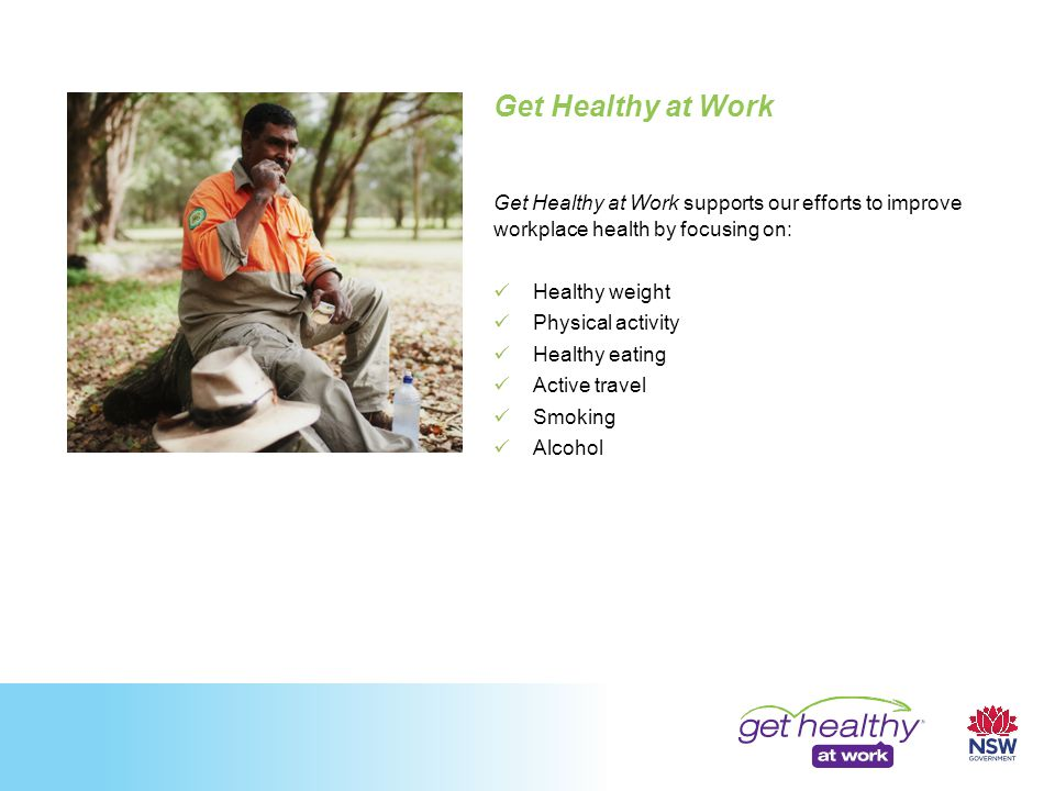 Get Healthy at Work Get Healthy at Work supports our efforts to improve workplace health by focusing on: Healthy weight Physical activity Healthy eating Active travel Smoking Alcohol